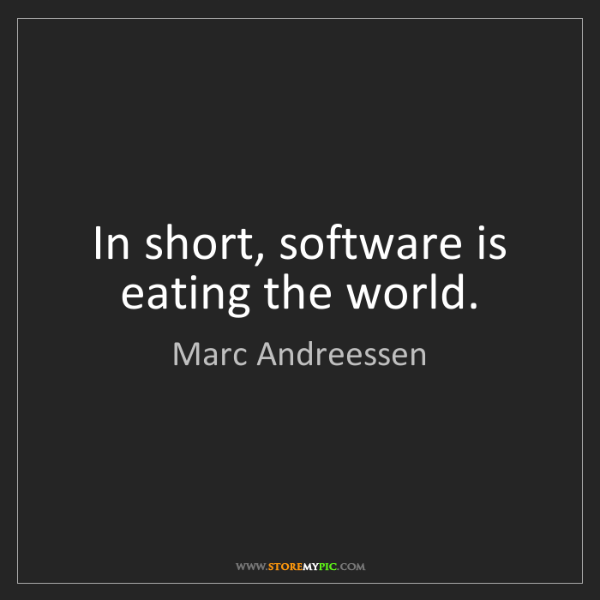 Marc Andreessen: In short, software is eating the world.