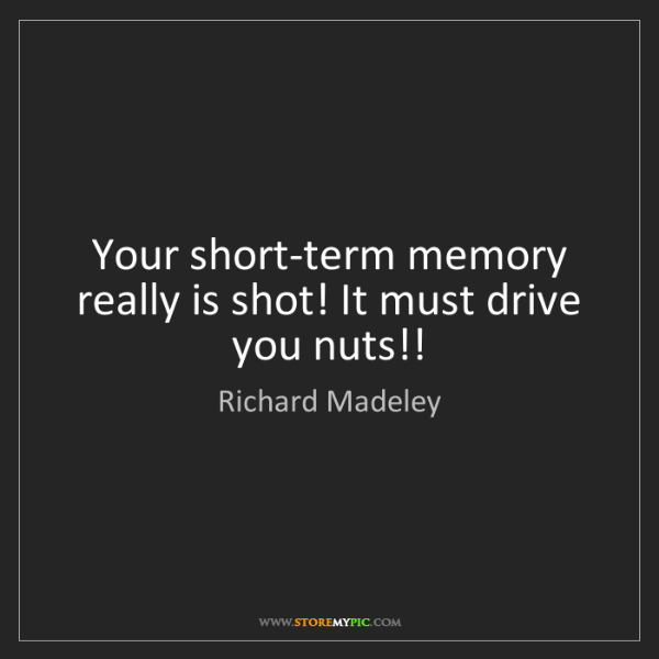 Richard Madeley: Your short-term memory really is shot! It must drive...