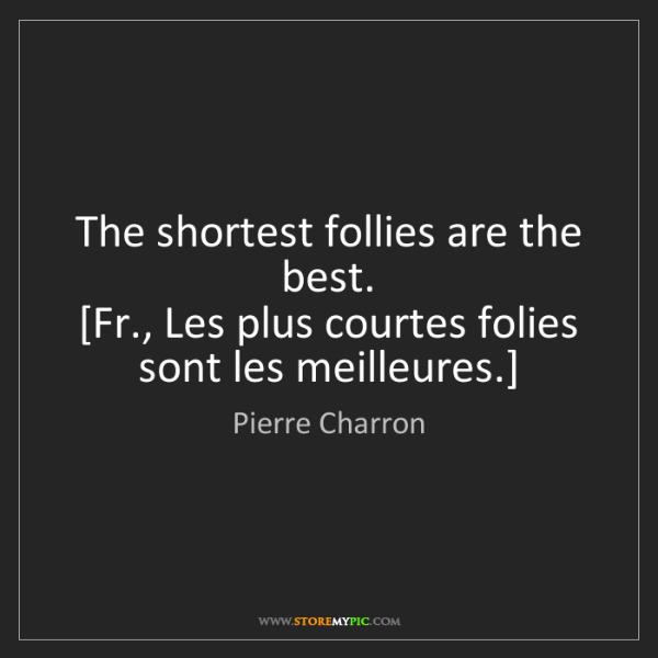 Pierre Charron: The shortest follies are the best.  [Fr., Les plus courtes...