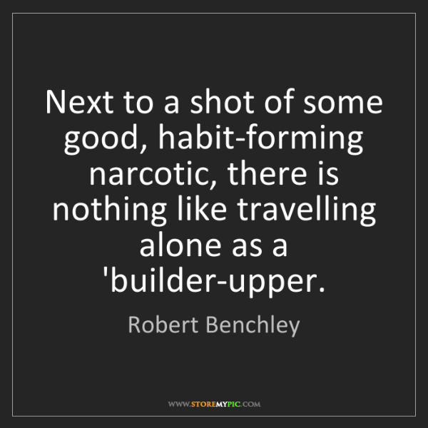 Robert Benchley: Next to a shot of some good, habit-forming narcotic,...