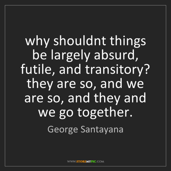 George Santayana: why shouldnt things be largely absurd, futile, and transitory?...