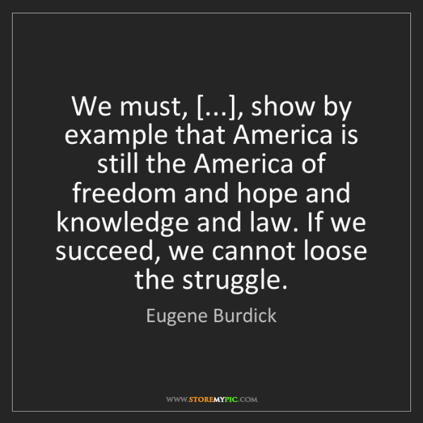 Eugene Burdick: We must, [...], show by example that America is still...