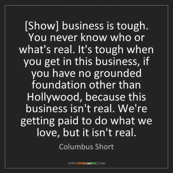 Columbus Short: [Show] business is tough. You never know who or what's...