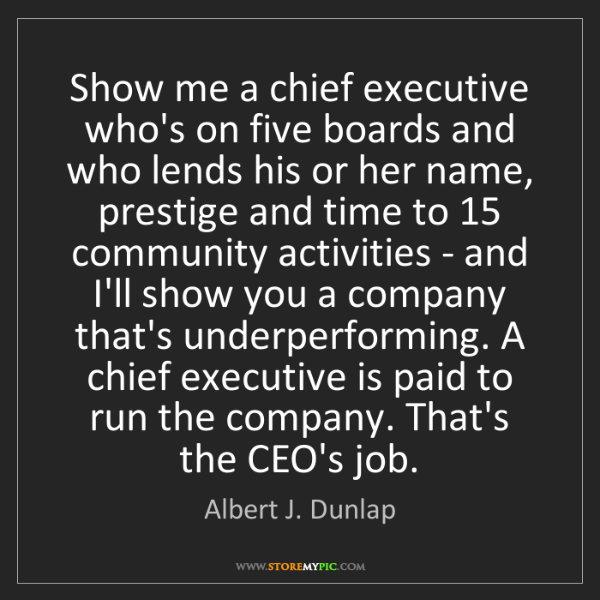 Albert J. Dunlap: Show me a chief executive who's on five boards and who...