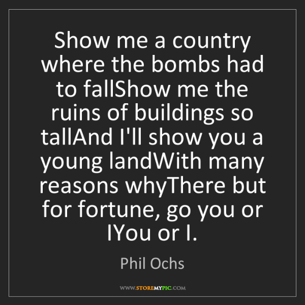 Phil Ochs: Show me a country where the bombs had to fallShow me...