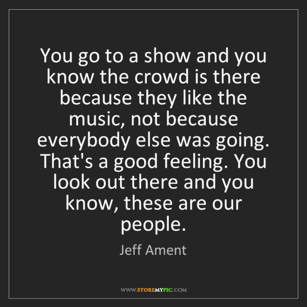 Jeff Ament: You go to a show and you know the crowd is there because...
