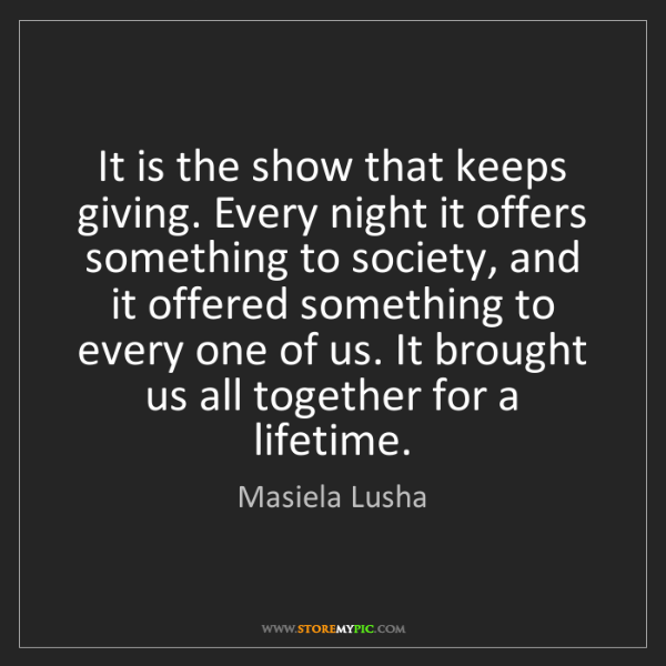 Masiela Lusha: It is the show that keeps giving. Every night it offers...