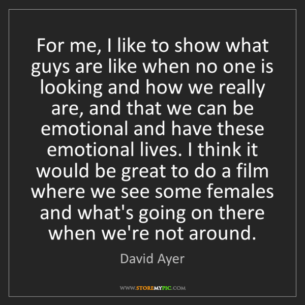 David Ayer: For me, I like to show what guys are like when no one...