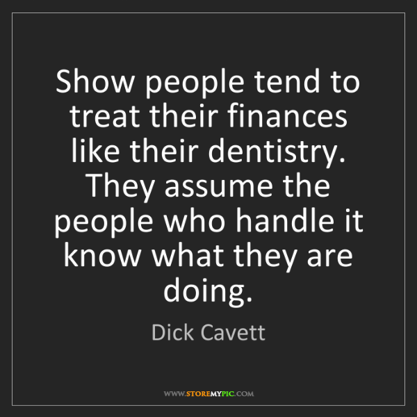 Dick Cavett: Show people tend to treat their finances like their dentistry....