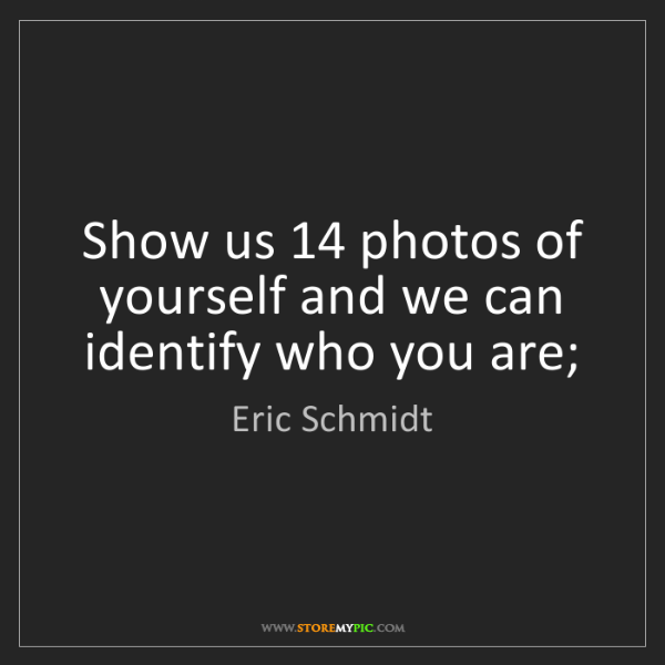 Eric Schmidt: Show us 14 photos of yourself and we can identify who...