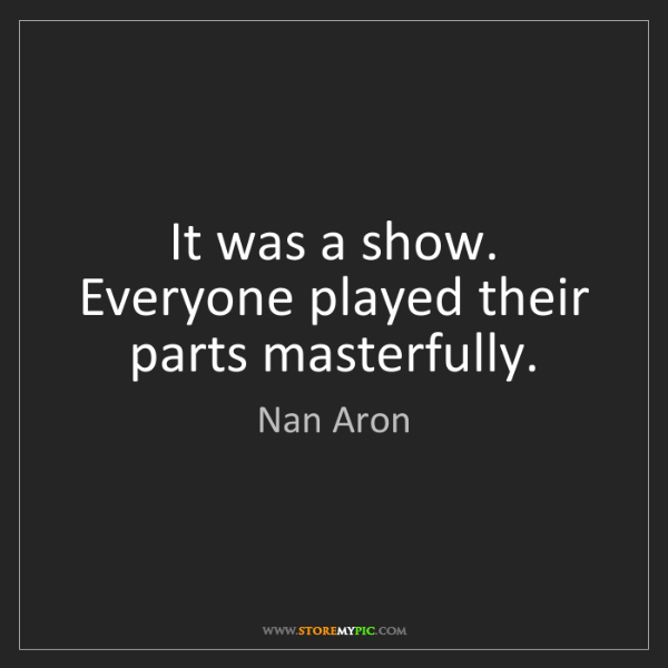 Nan Aron: It was a show. Everyone played their parts masterfully.