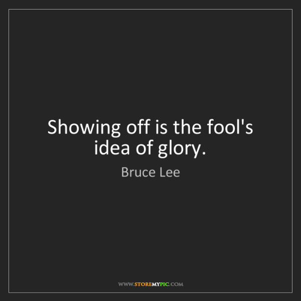 Bruce Lee: Showing off is the fool's idea of glory.