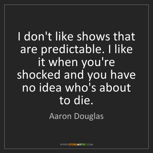 Aaron Douglas: I don't like shows that are predictable. I like it when...