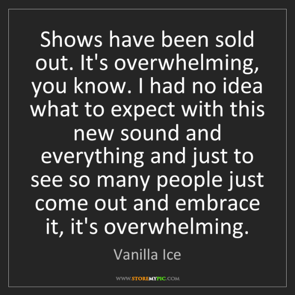 Vanilla Ice: Shows have been sold out. It's overwhelming, you know....