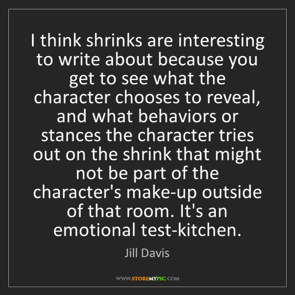 Jill Davis: I think shrinks are interesting to write about because...