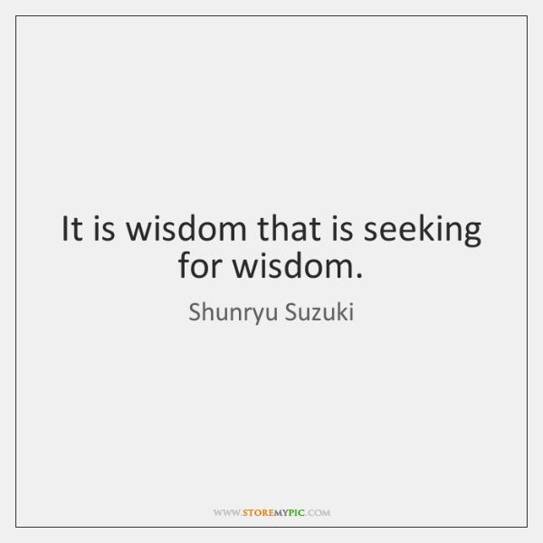 It is wisdom that is seeking for wisdom.