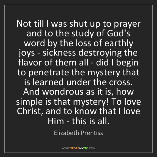 Elizabeth Prentiss: Not till I was shut up to prayer and to the study of...