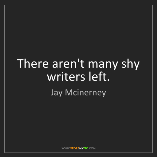 Jay Mcinerney: There aren't many shy writers left.