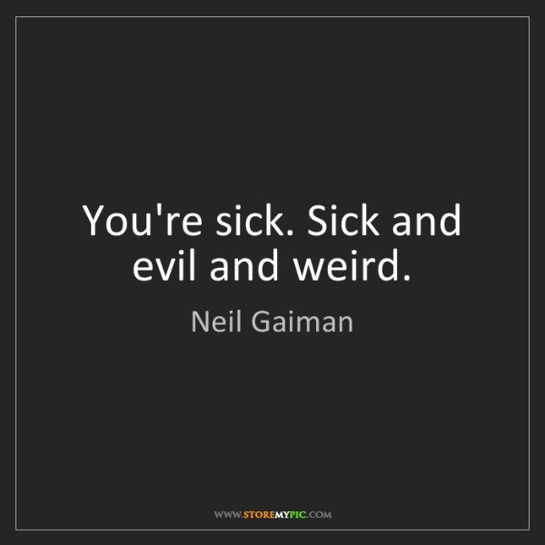 Neil Gaiman: You're sick. Sick and evil and weird.