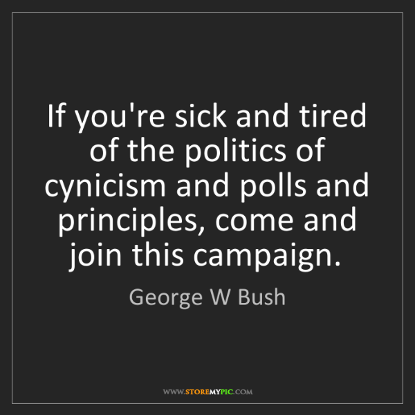George W Bush: If you're sick and tired of the politics of cynicism...