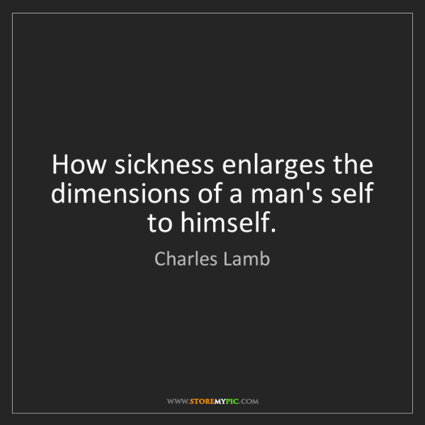 Charles Lamb: How sickness enlarges the dimensions of a man's self...