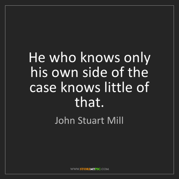 John Stuart Mill: He who knows only his own side of the case knows little...