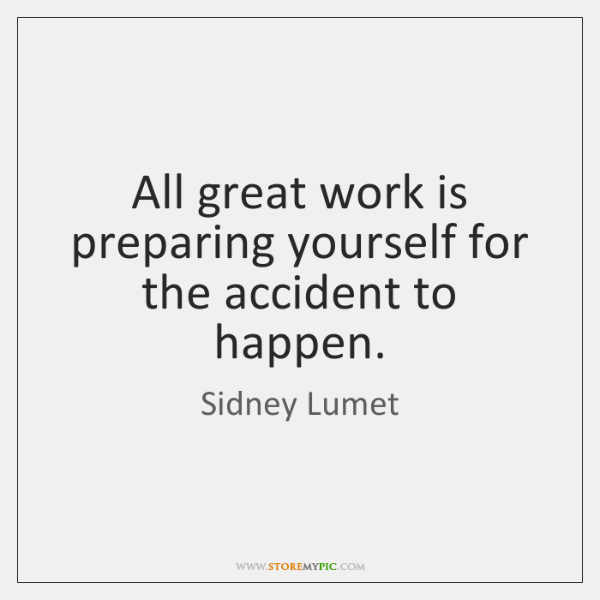 All great work is preparing yourself for the accident to happen.