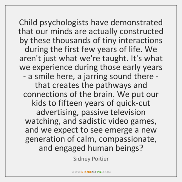 Child psychologists have demonstrated that our minds are actually constructed by these ...