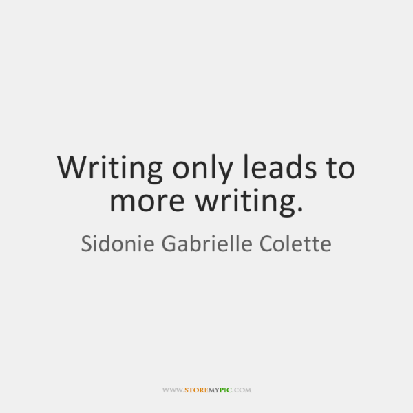 Writing only leads to more writing.