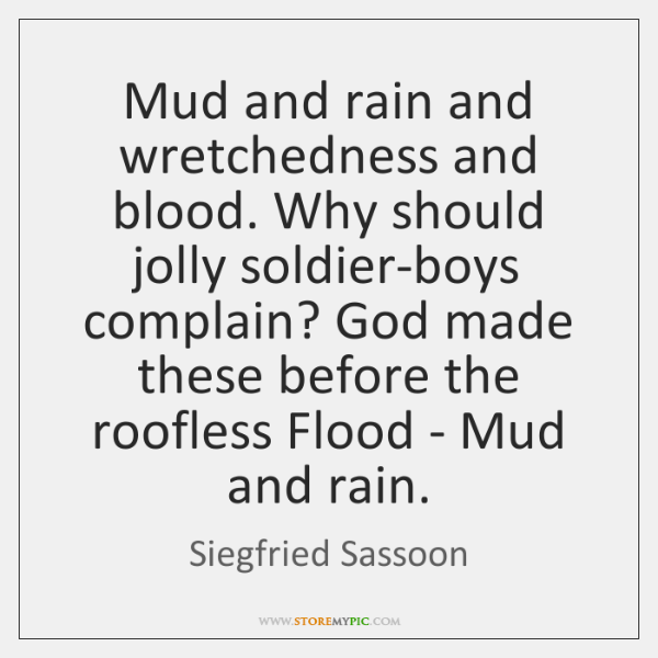 Mud and rain and wretchedness and blood. Why should jolly soldier-boys complain? ...