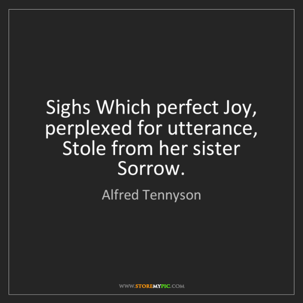 Alfred Tennyson: Sighs Which perfect Joy, perplexed for utterance, Stole...