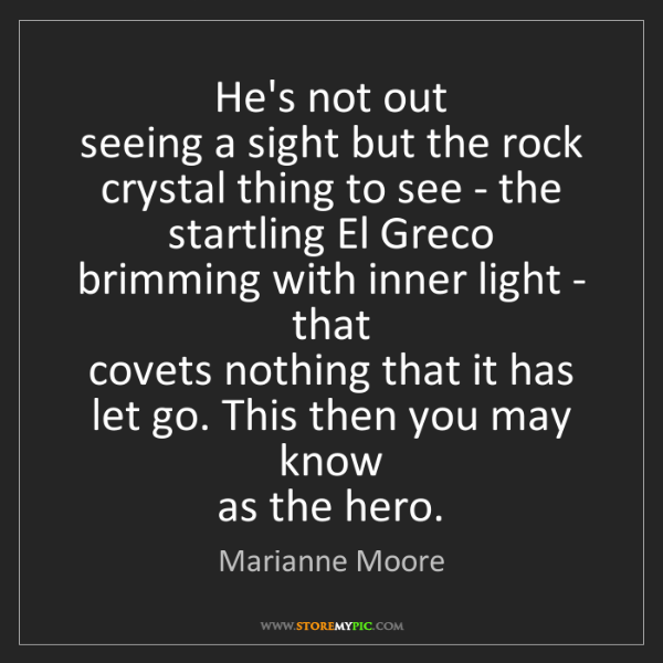 Marianne Moore: He's not out   seeing a sight but the rock   crystal...