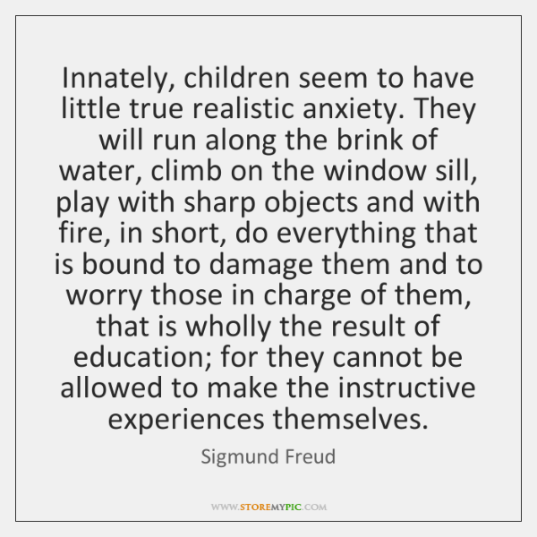 Innately, children seem to have little true realistic anxiety. They will run ...