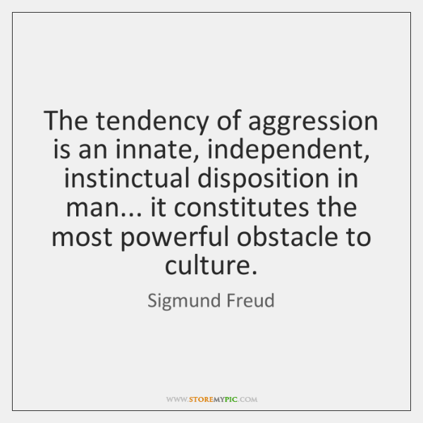 The tendency of aggression is an innate, independent, instinctual disposition in man... ...