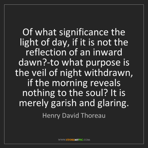 Henry David Thoreau: Of what significance the light of day, if it is not the...