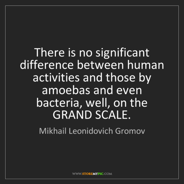 Mikhail Leonidovich Gromov: There is no significant difference between human activities...