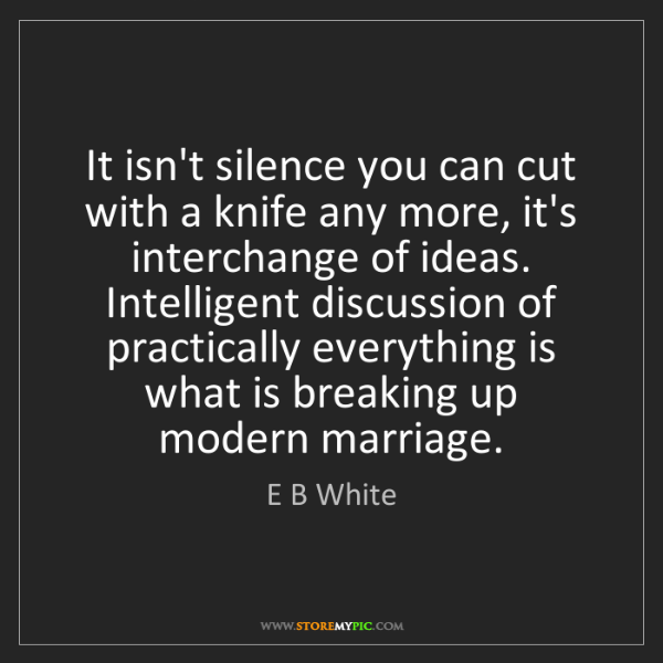 E B White: It isn't silence you can cut with a knife any more, it's...
