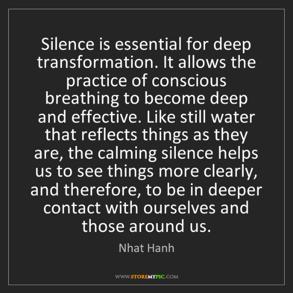 Nhat Hanh: Silence is essential for deep transformation. It allows...