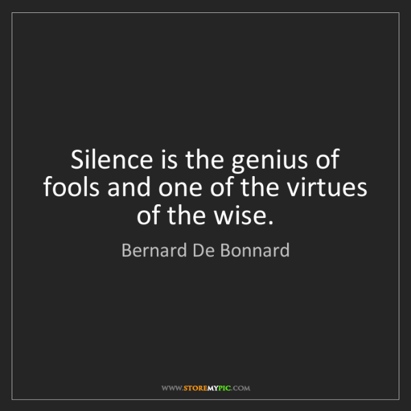 Bernard De Bonnard: Silence is the genius of fools and one of the virtues...