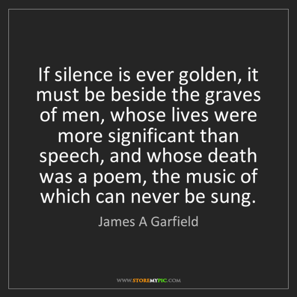 James A Garfield: If silence is ever golden, it must be beside the graves...
