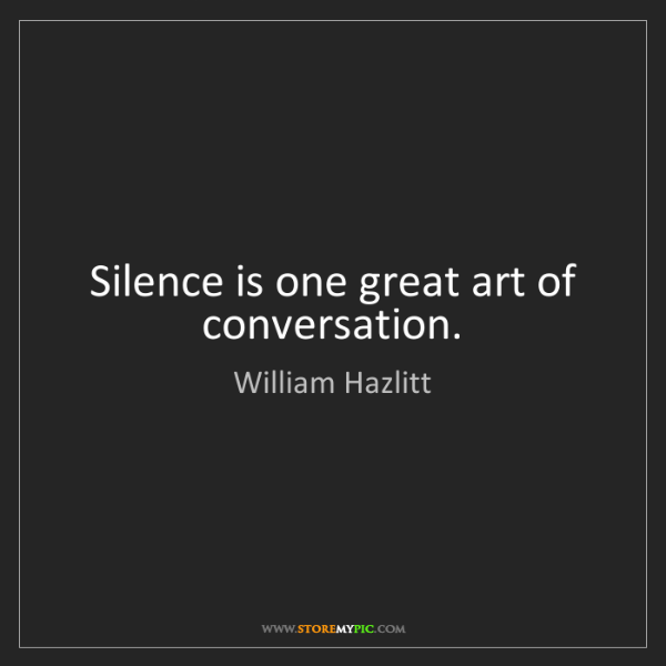 William Hazlitt: Silence is one great art of conversation.