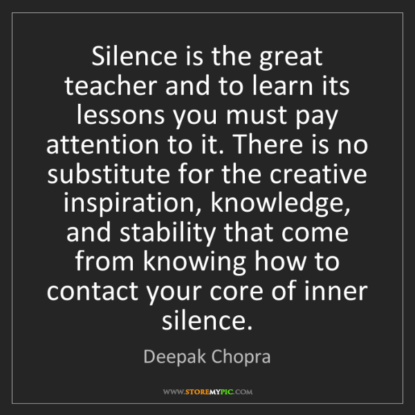 Deepak Chopra: Silence is the great teacher and to learn its lessons...