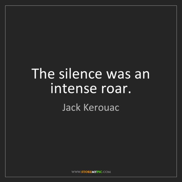 Jack Kerouac: The silence was an intense roar.