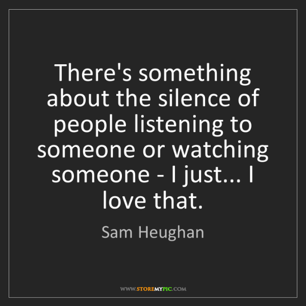 Sam Heughan: There's something about the silence of people listening...