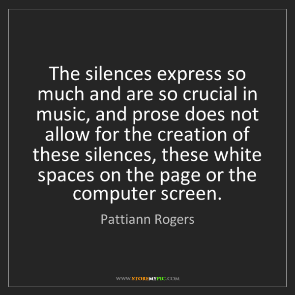 Pattiann Rogers: The silences express so much and are so crucial in music,...