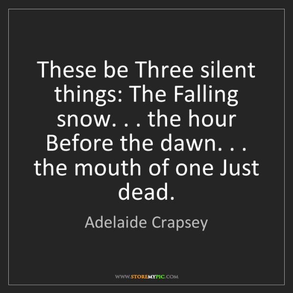 Adelaide Crapsey: These be Three silent things: The Falling snow. . . the...