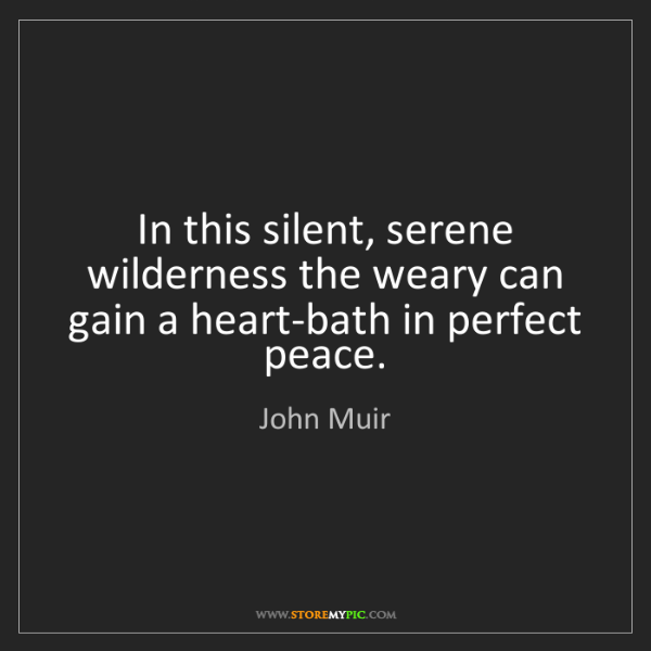 John Muir: In this silent, serene wilderness the weary can gain...