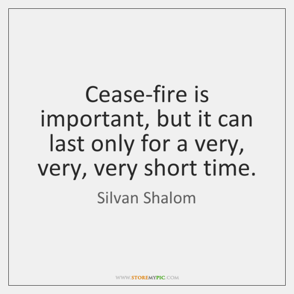 Cease-fire is important, but it can last only for a very, very, ...