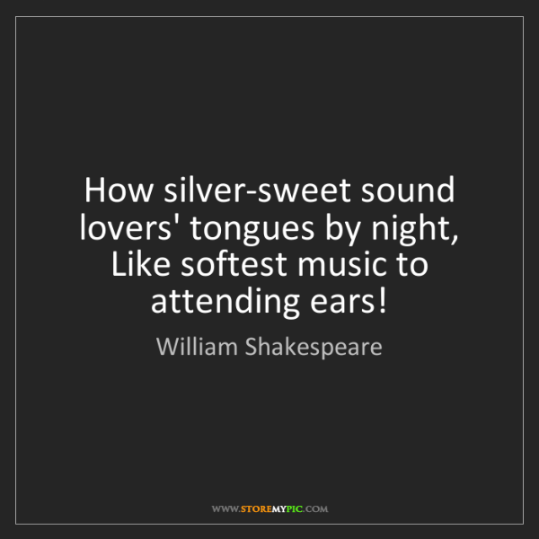 William Shakespeare: How silver-sweet sound lovers' tongues by night, Like...