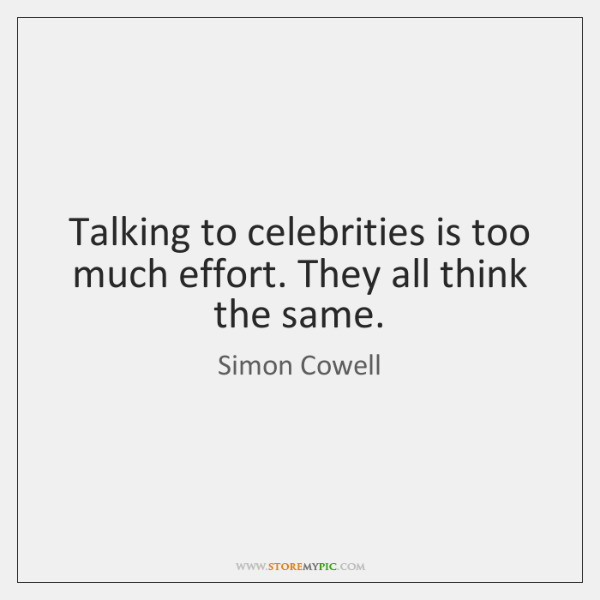 Talking to celebrities is too much effort. They all think the same.